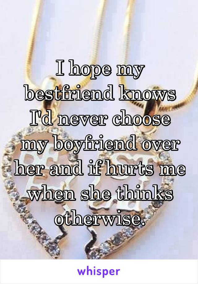 I hope my bestfriend knows I'd never choose my boyfriend over her and if hurts me when she thinks otherwise.