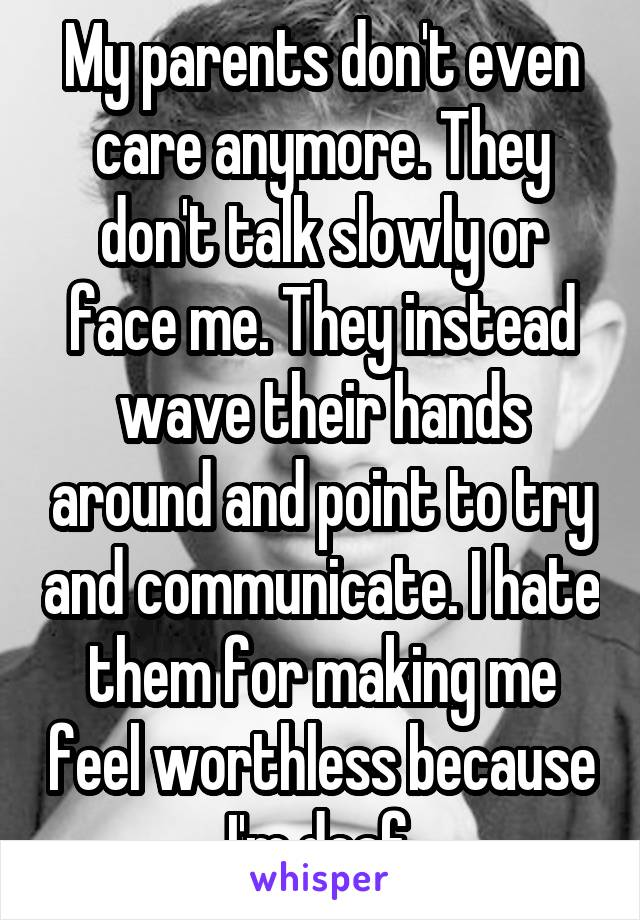 My parents don't even care anymore. They don't talk slowly or face me. They instead wave their hands around and point to try and communicate. I hate them for making me feel worthless because I'm deaf.