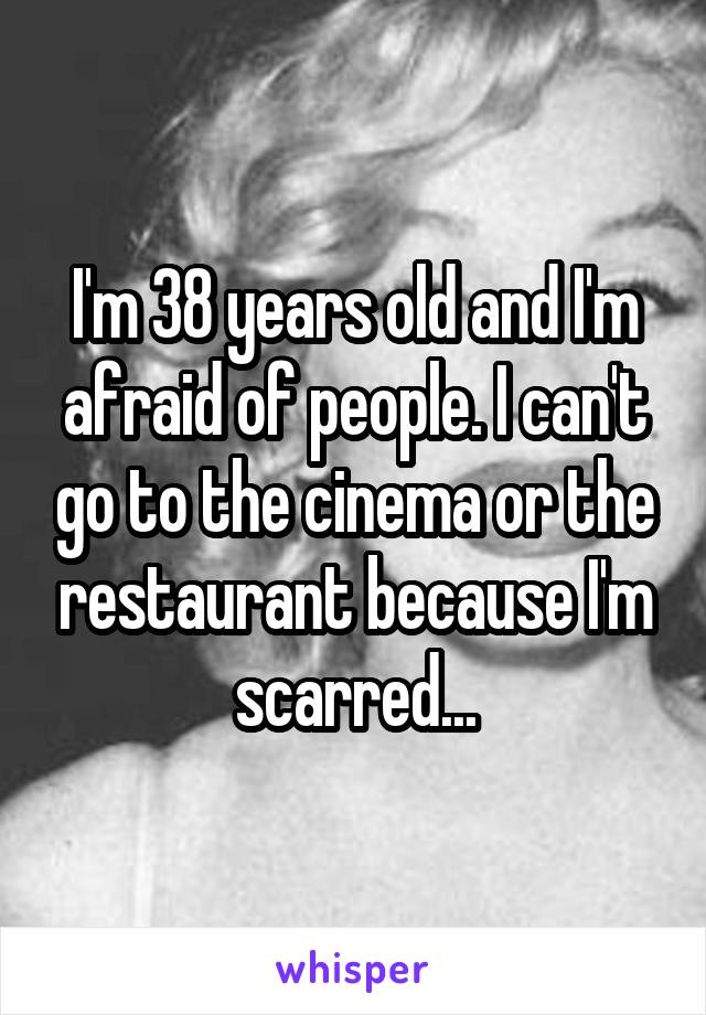 I'm 38 years old and I'm afraid of people. I can't go to the cinema or the restaurant because I'm scarred...