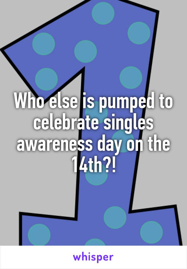 Who else is pumped to celebrate singles awareness day on the 14th?!