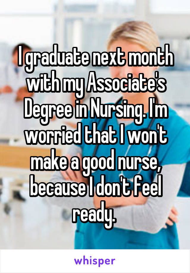 I graduate next month with my Associate's Degree in Nursing. I'm worried that I won't make a good nurse, because I don't feel ready.
