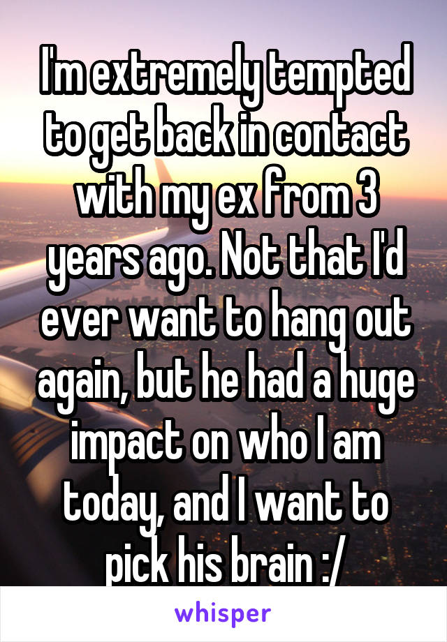 I'm extremely tempted to get back in contact with my ex from 3 years ago. Not that I'd ever want to hang out again, but he had a huge impact on who I am today, and I want to pick his brain :/