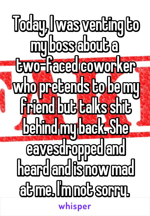 Today, I was venting to my boss about a  two-faced coworker who pretends to be my friend but talks shit behind my back. She eavesdropped and heard and is now mad at me. I'm not sorry.