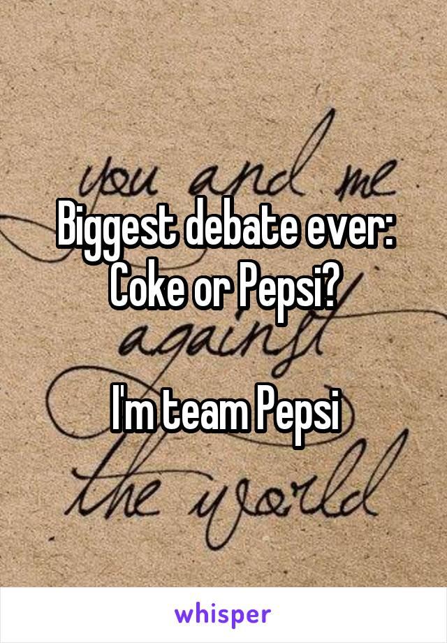 Biggest debate ever: Coke or Pepsi?  I'm team Pepsi