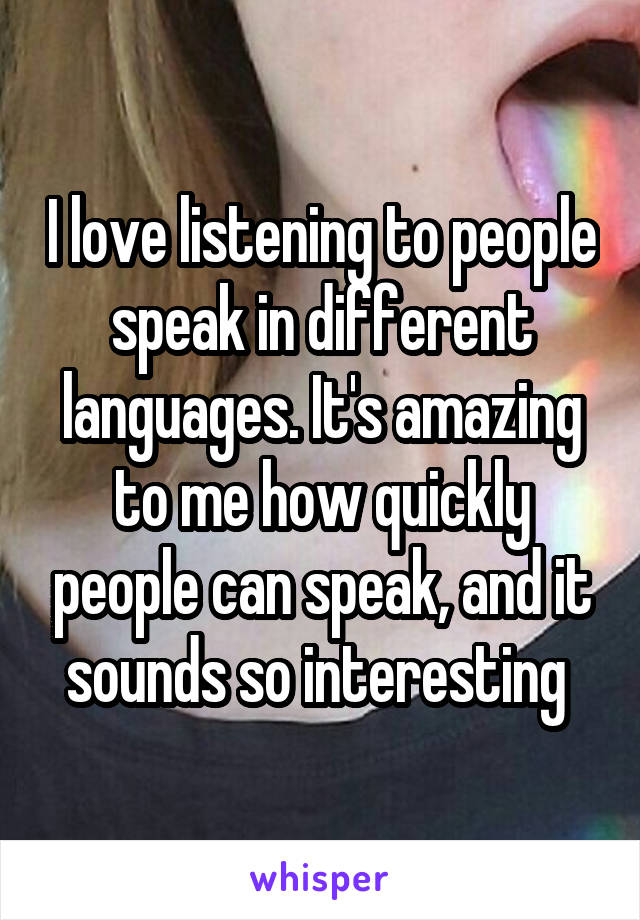 I love listening to people speak in different languages. It's amazing to me how quickly people can speak, and it sounds so interesting