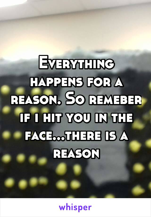 Everything happens for a reason. So remeber if i hit you in the face...there is a reason