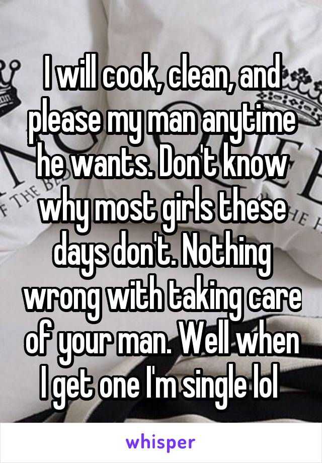 I will cook, clean, and please my man anytime he wants. Don't know why most girls these days don't. Nothing wrong with taking care of your man. Well when I get one I'm single lol