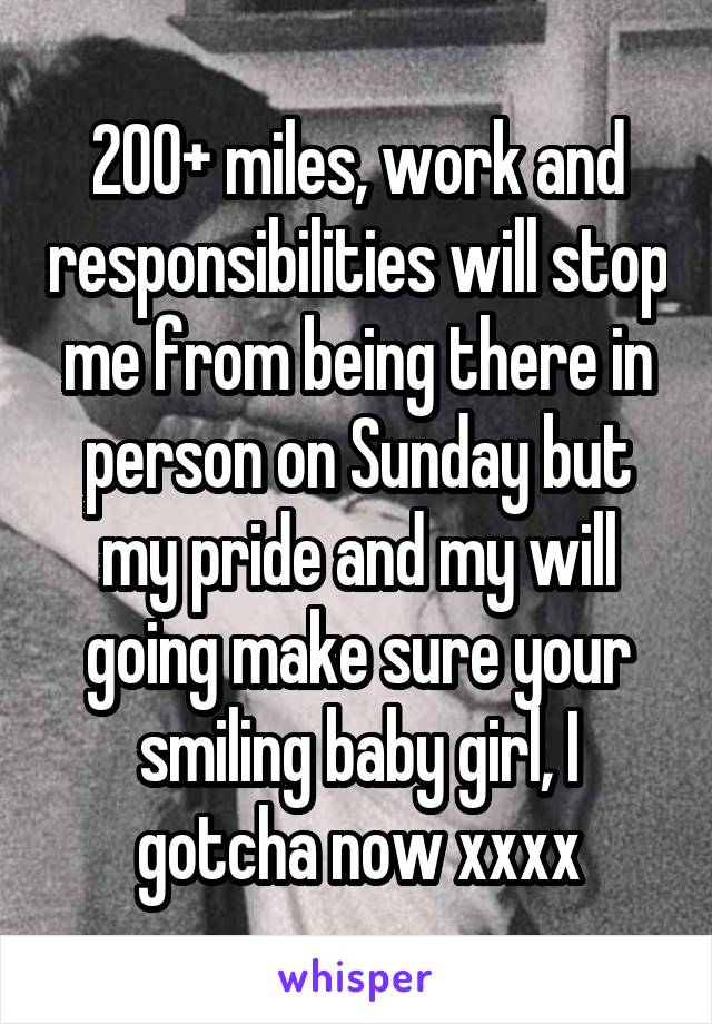 200+ miles, work and responsibilities will stop me from being there in person on Sunday but my pride and my will going make sure your smiling baby girl, I gotcha now xxxx