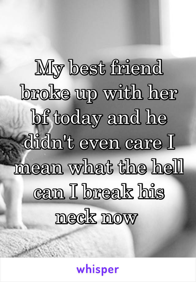 My best friend broke up with her bf today and he didn't even care I mean what the hell can I break his neck now