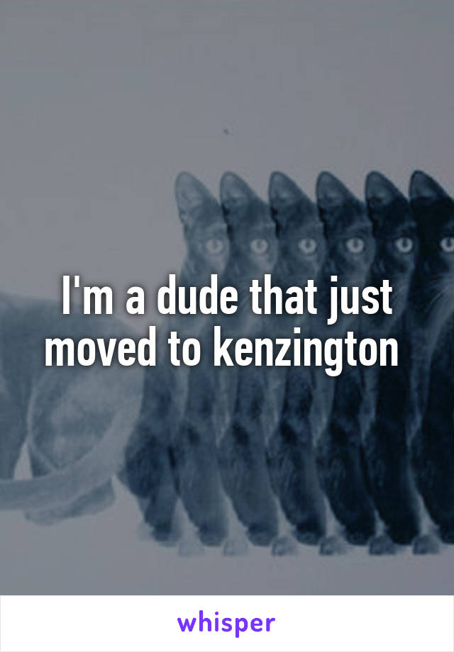 I'm a dude that just moved to kenzington