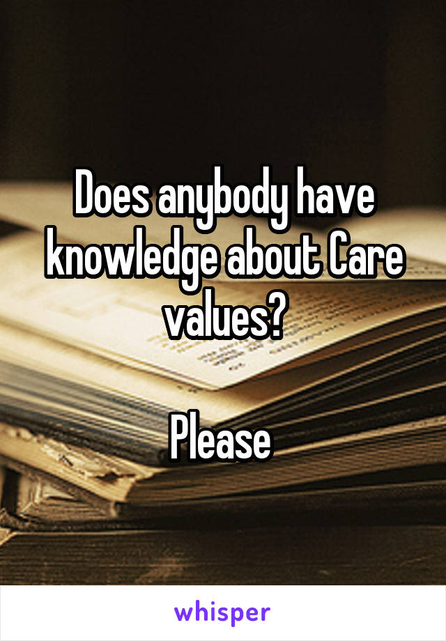 Does anybody have knowledge about Care values?  Please