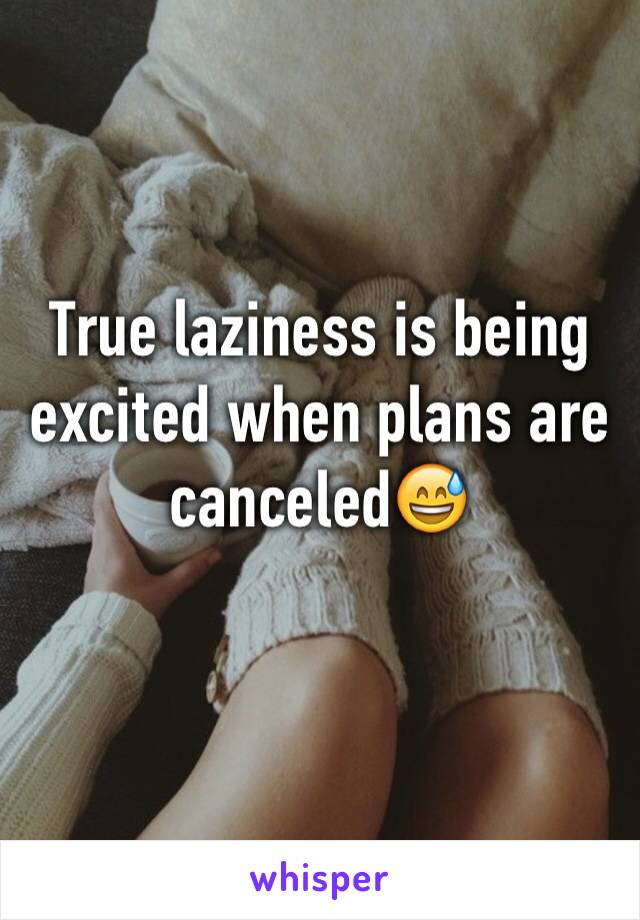 True laziness is being excited when plans are canceled😅