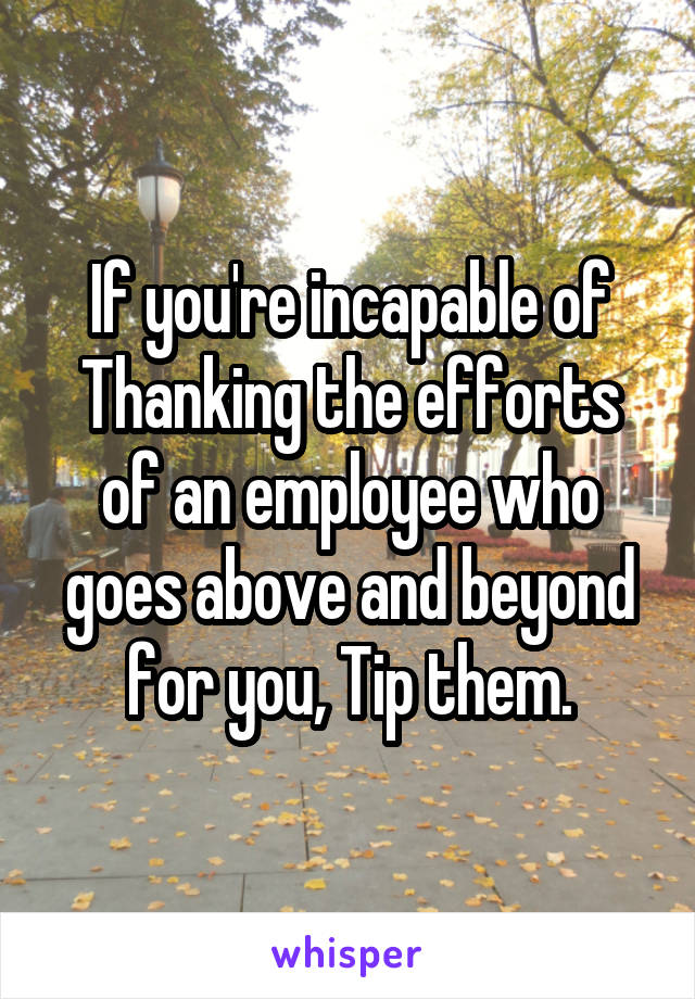 If you're incapable of Thanking the efforts of an employee who goes above and beyond for you, Tip them.