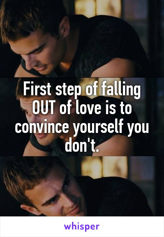 First step of falling OUT of love is to convince yourself you don't.