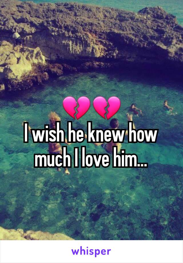 💔💔 I wish he knew how much I love him...