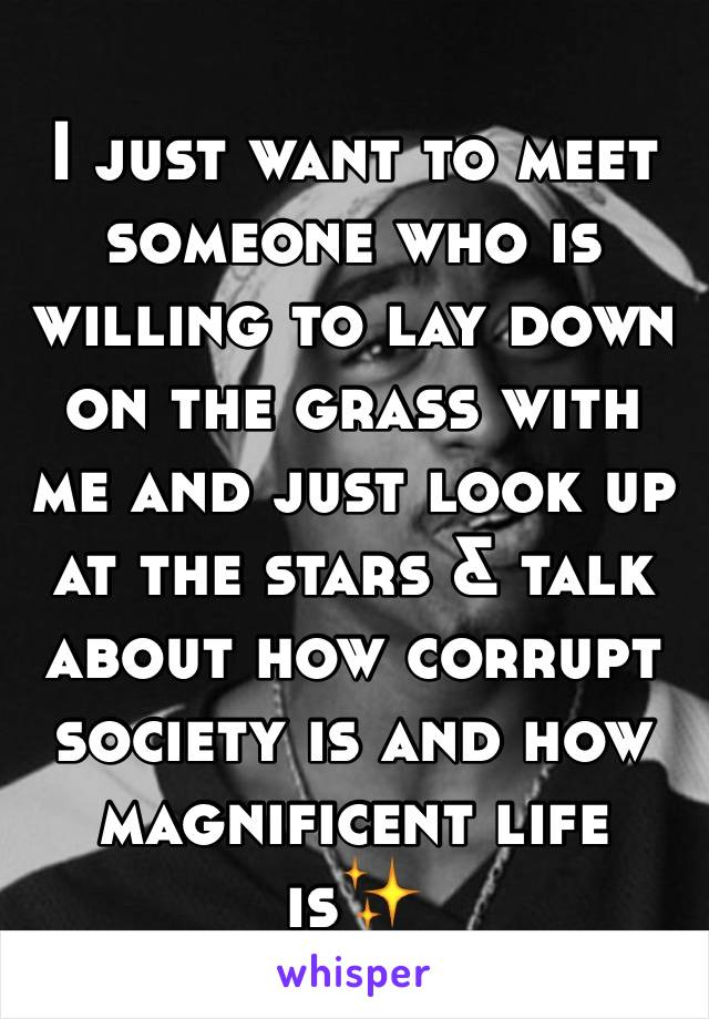I just want to meet someone who is willing to lay down on the grass with me and just look up at the stars & talk about how corrupt society is and how magnificent life is✨
