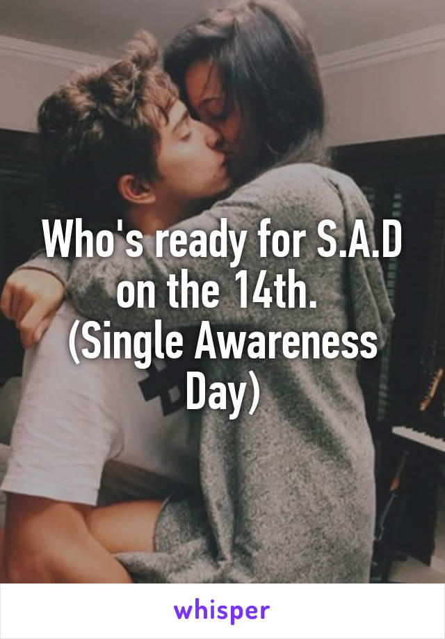 Who's ready for S.A.D on the 14th.  (Single Awareness Day)