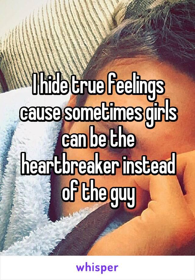I hide true feelings cause sometimes girls can be the heartbreaker instead of the guy