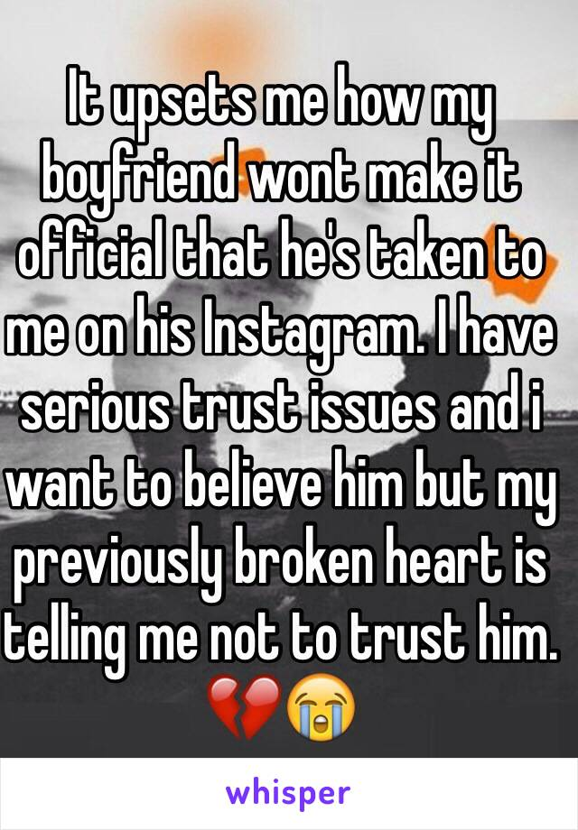 It upsets me how my boyfriend wont make it official that he's taken to me on his Instagram. I have serious trust issues and i want to believe him but my previously broken heart is telling me not to trust him. 💔😭