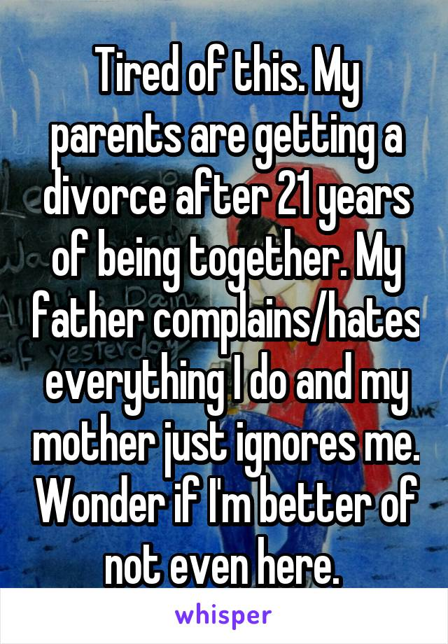 Tired of this. My parents are getting a divorce after 21 years of being together. My father complains/hates everything I do and my mother just ignores me. Wonder if I'm better of not even here.