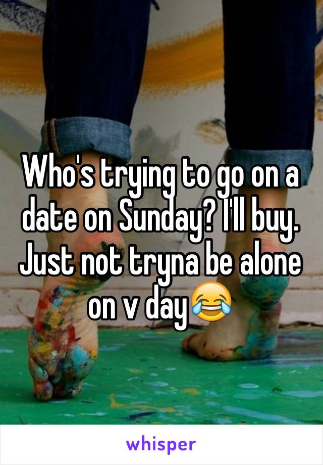 Who's trying to go on a date on Sunday? I'll buy. Just not tryna be alone on v day😂