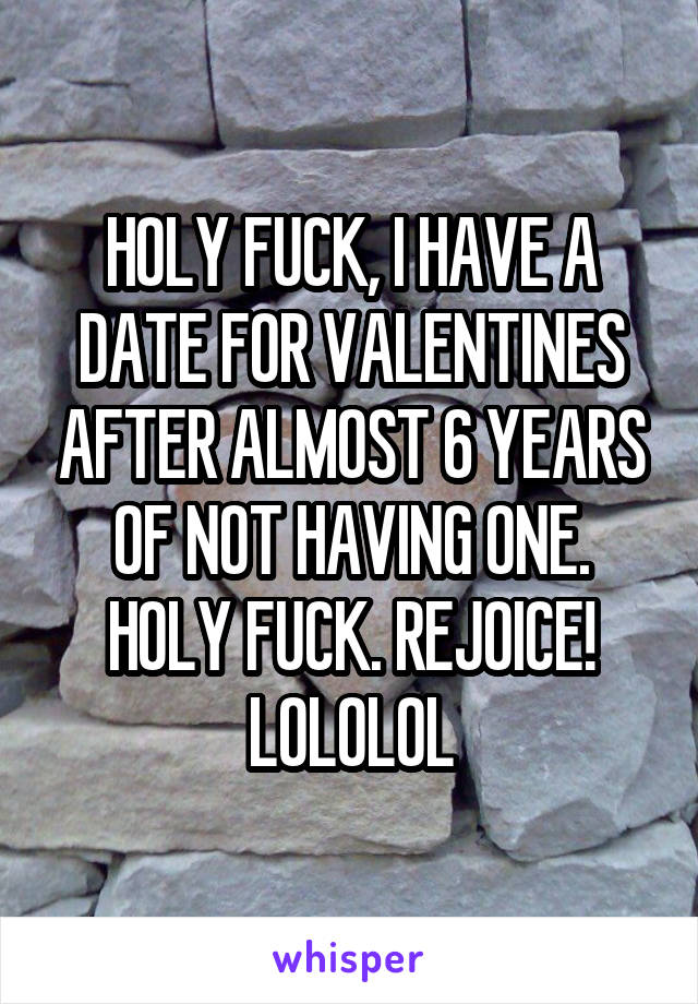 HOLY FUCK, I HAVE A DATE FOR VALENTINES AFTER ALMOST 6 YEARS OF NOT HAVING ONE. HOLY FUCK. REJOICE! LOLOLOL