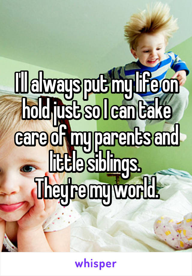 I'll always put my life on hold just so I can take care of my parents and little siblings.  They're my world.
