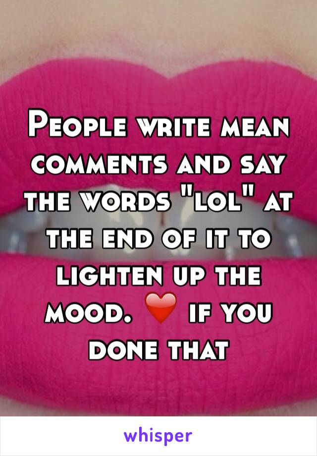 """People write mean comments and say the words """"lol"""" at the end of it to lighten up the mood. ❤️ if you done that"""