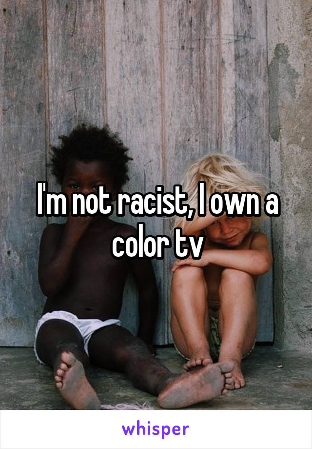 I'm not racist, I own a color tv