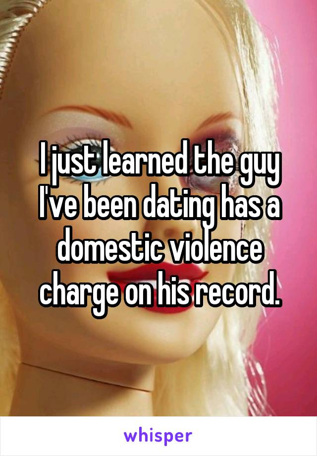 I just learned the guy I've been dating has a domestic violence charge on his record.