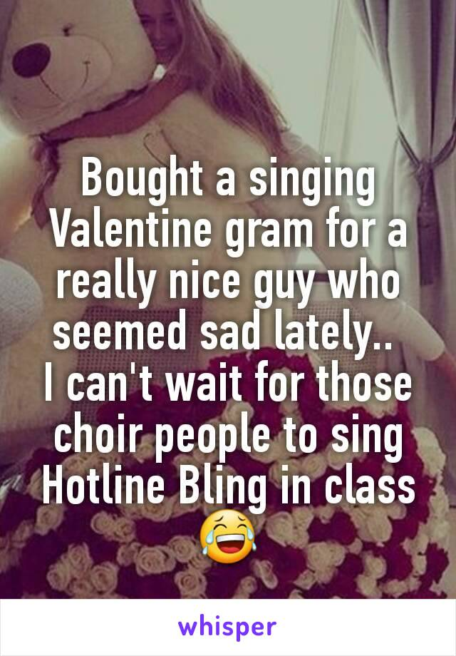 Bought a singing Valentine gram for a really nice guy who seemed sad lately..  I can't wait for those choir people to sing Hotline Bling in class😂