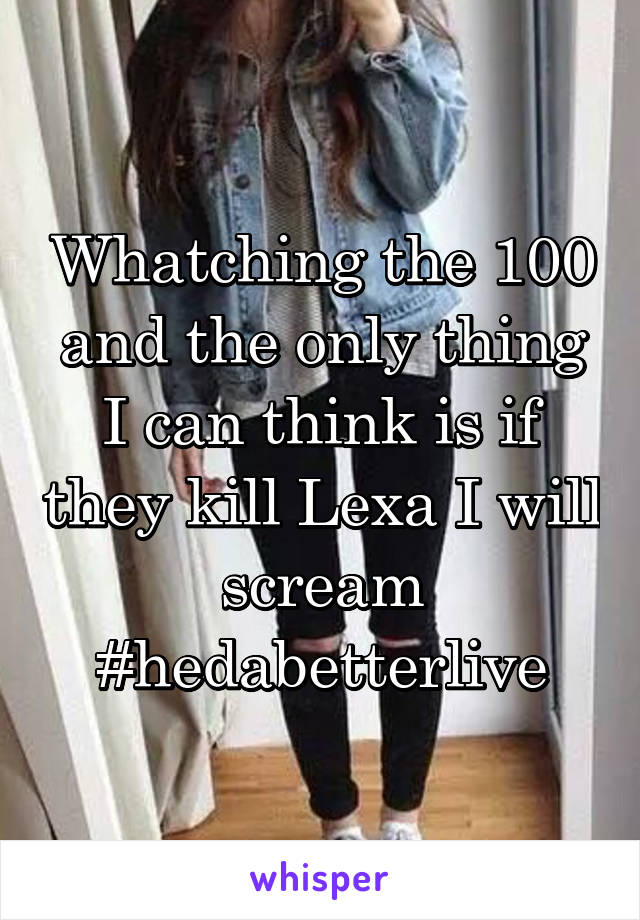 Whatching the 100 and the only thing I can think is if they kill Lexa I will scream #hedabetterlive