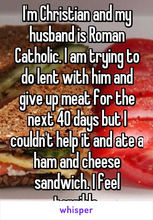 I'm Christian and my husband is Roman Catholic. I am trying to do lent with him and give up meat for the next 40 days but I couldn't help it and ate a ham and cheese sandwich. I feel terrible.
