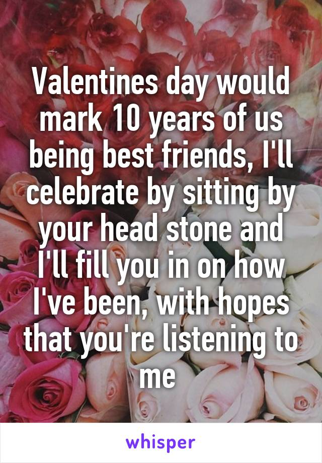 Valentines day would mark 10 years of us being best friends, I'll celebrate by sitting by your head stone and I'll fill you in on how I've been, with hopes that you're listening to me