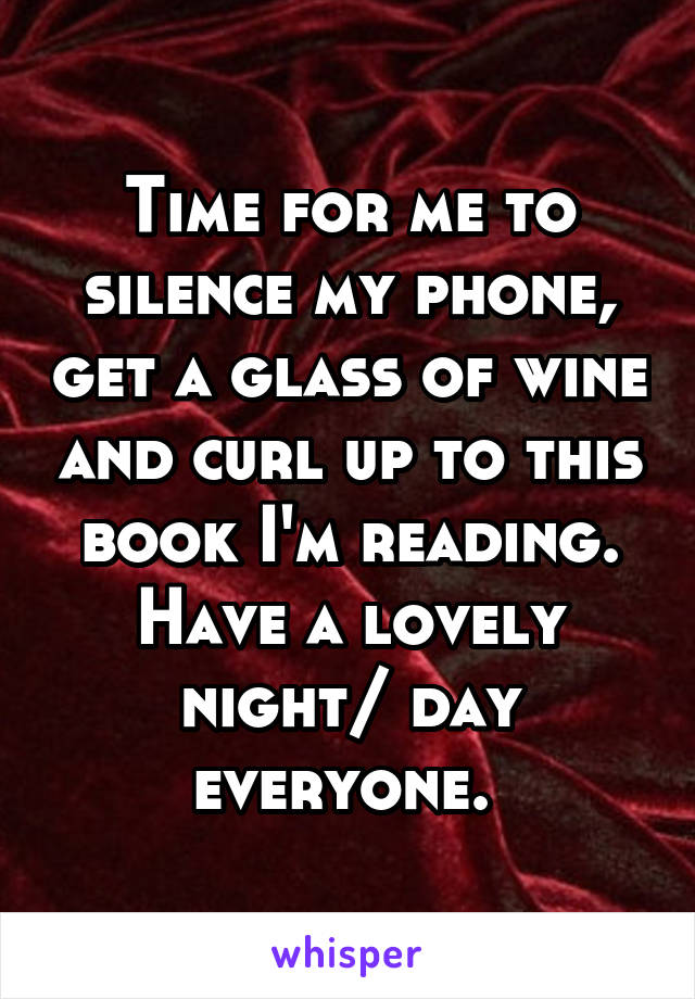 Time for me to silence my phone, get a glass of wine and curl up to this book I'm reading. Have a lovely night/ day everyone.