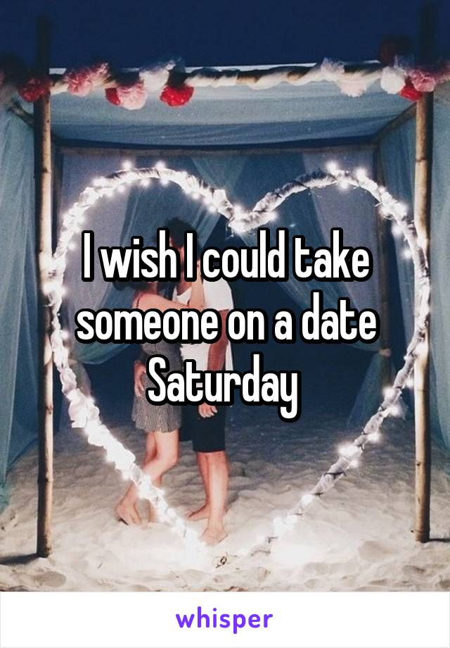 I wish I could take someone on a date Saturday