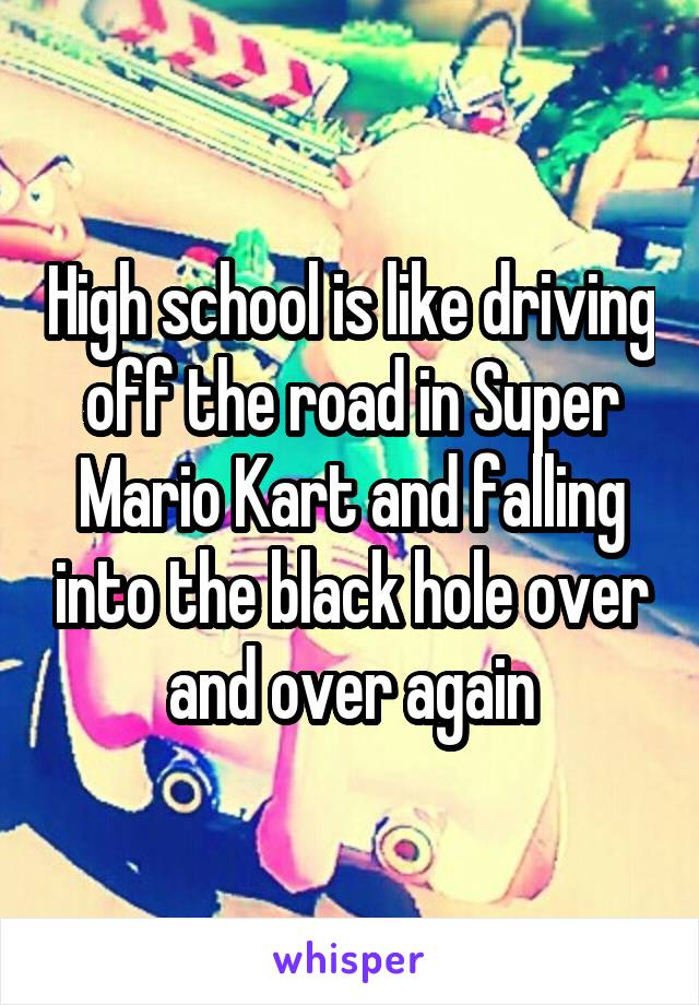 High school is like driving off the road in Super Mario Kart and falling into the black hole over and over again