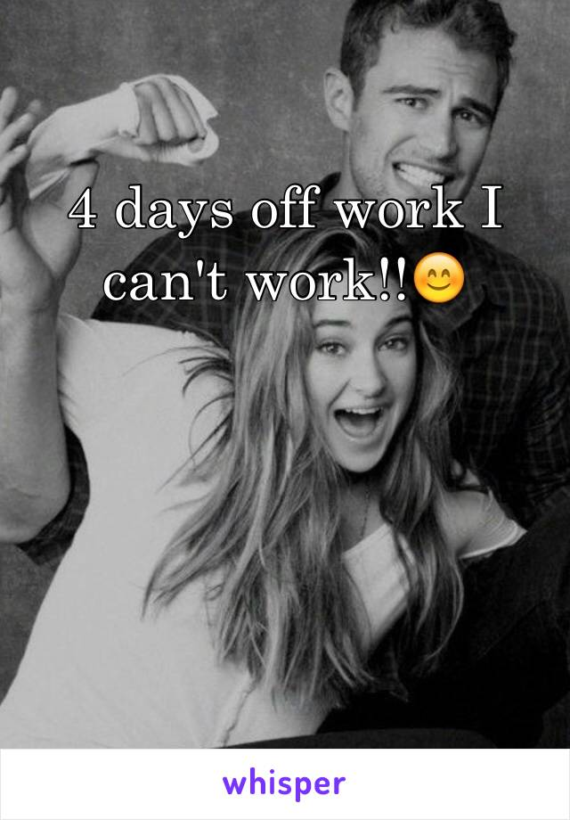 4 days off work I can't work!!😊