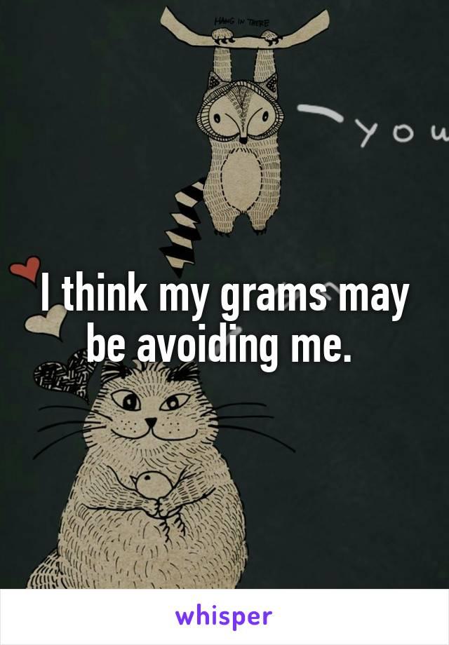 I think my grams may be avoiding me.