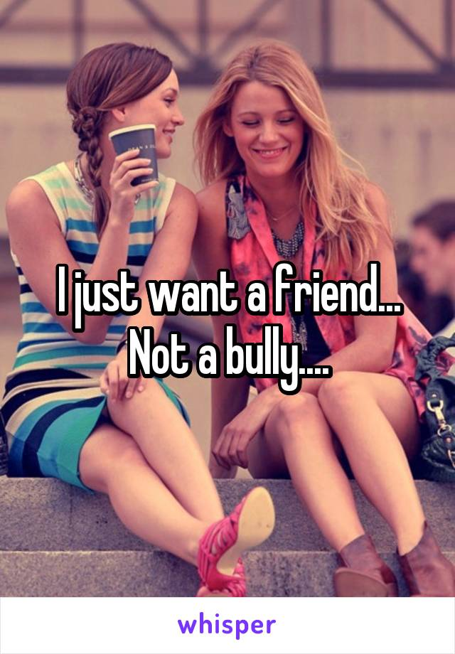 I just want a friend... Not a bully....