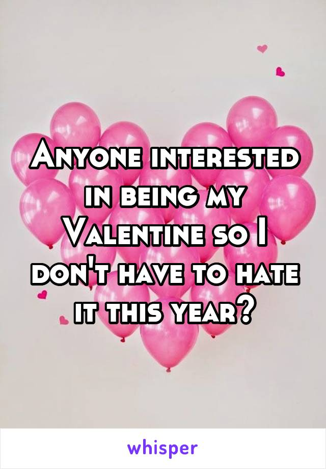 Anyone interested in being my Valentine so I don't have to hate it this year?