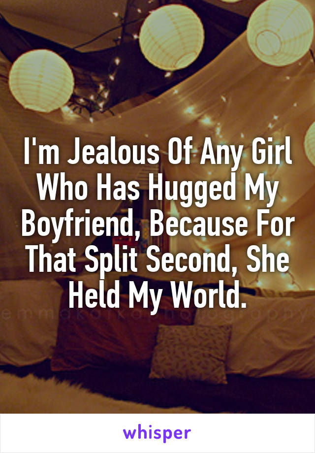 I'm Jealous Of Any Girl Who Has Hugged My Boyfriend, Because For That Split Second, She Held My World.