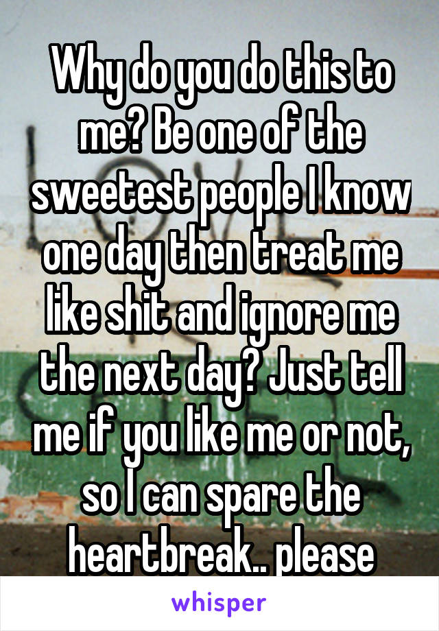 Why do you do this to me? Be one of the sweetest people I know one day then treat me like shit and ignore me the next day? Just tell me if you like me or not, so I can spare the heartbreak.. please