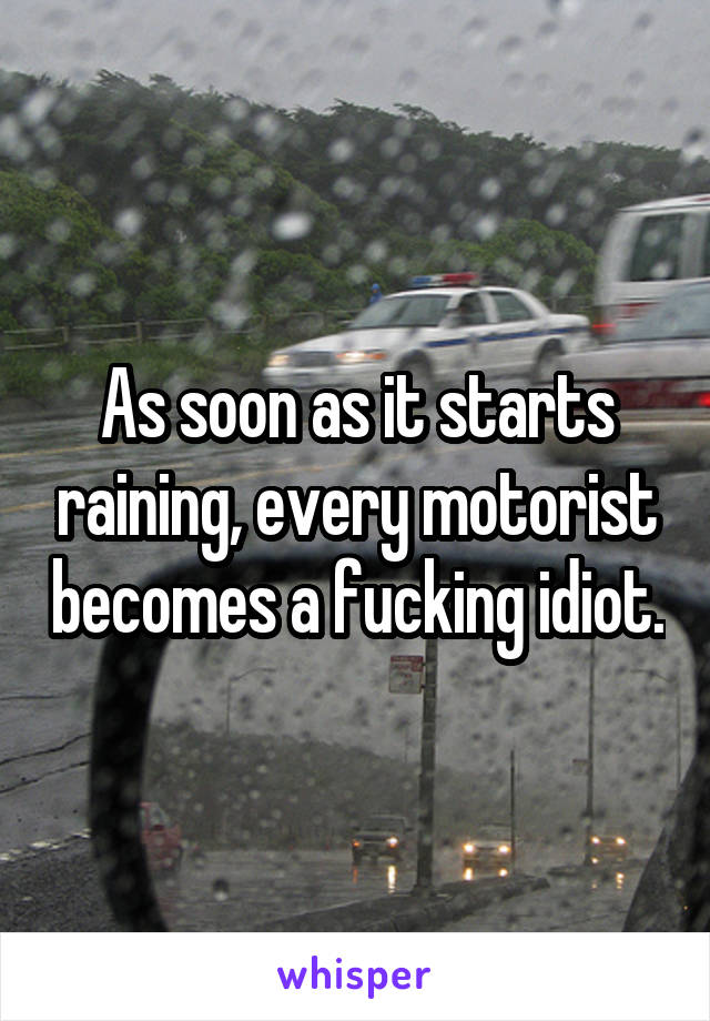 As soon as it starts raining, every motorist becomes a fucking idiot.