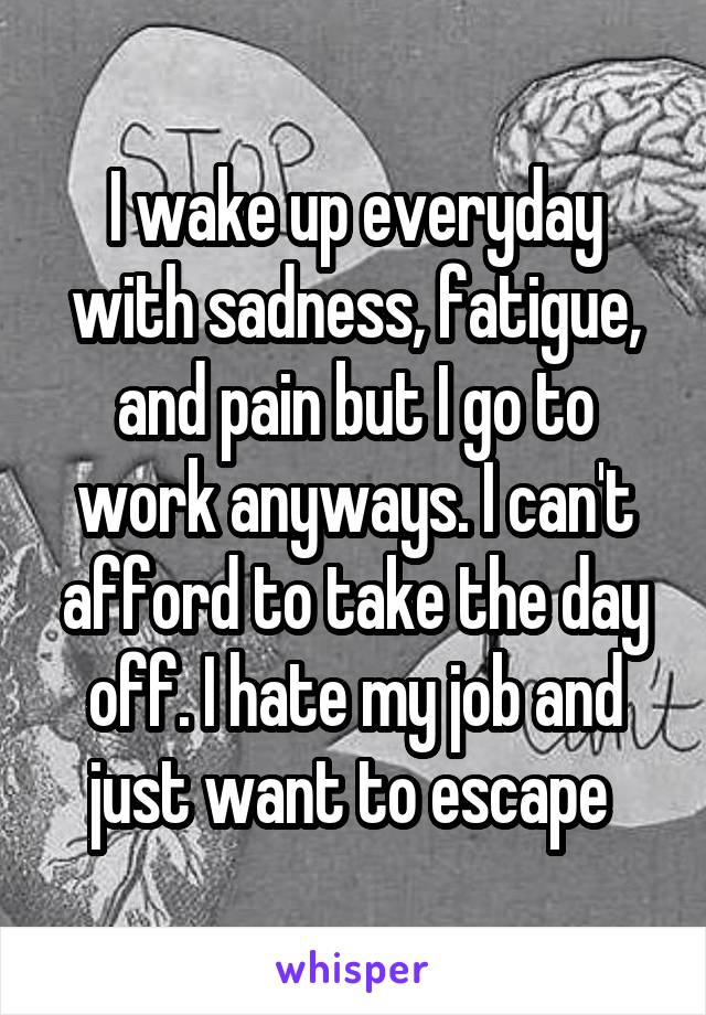 I wake up everyday with sadness, fatigue, and pain but I go to work anyways. I can't afford to take the day off. I hate my job and just want to escape