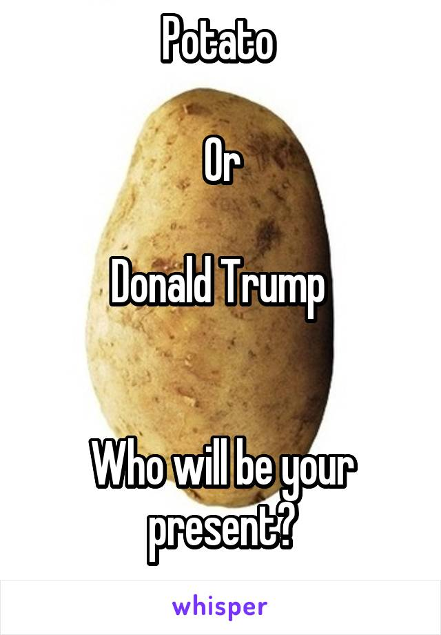 Potato   Or  Donald Trump    Who will be your present?