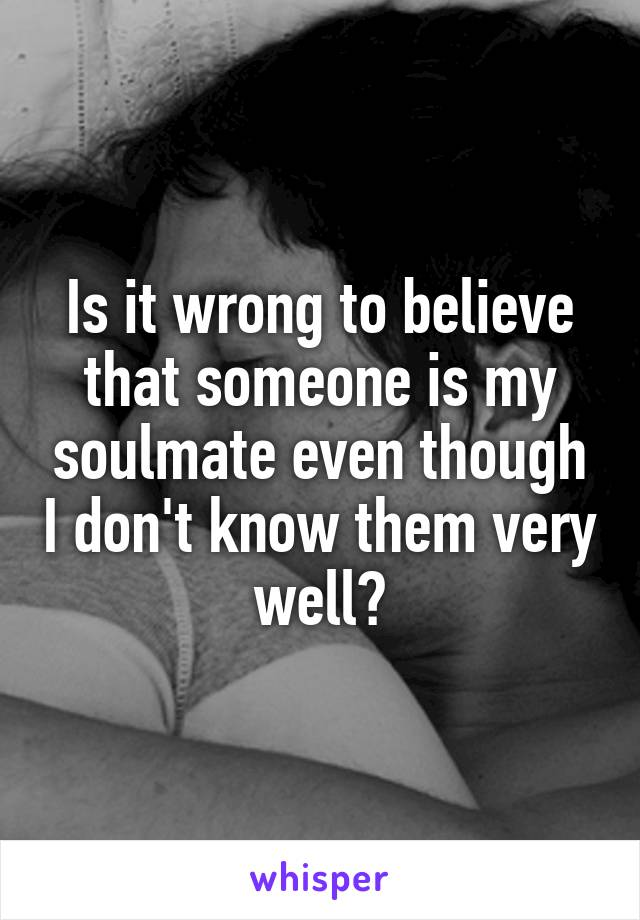 Is it wrong to believe that someone is my soulmate even though I don't know them very well?