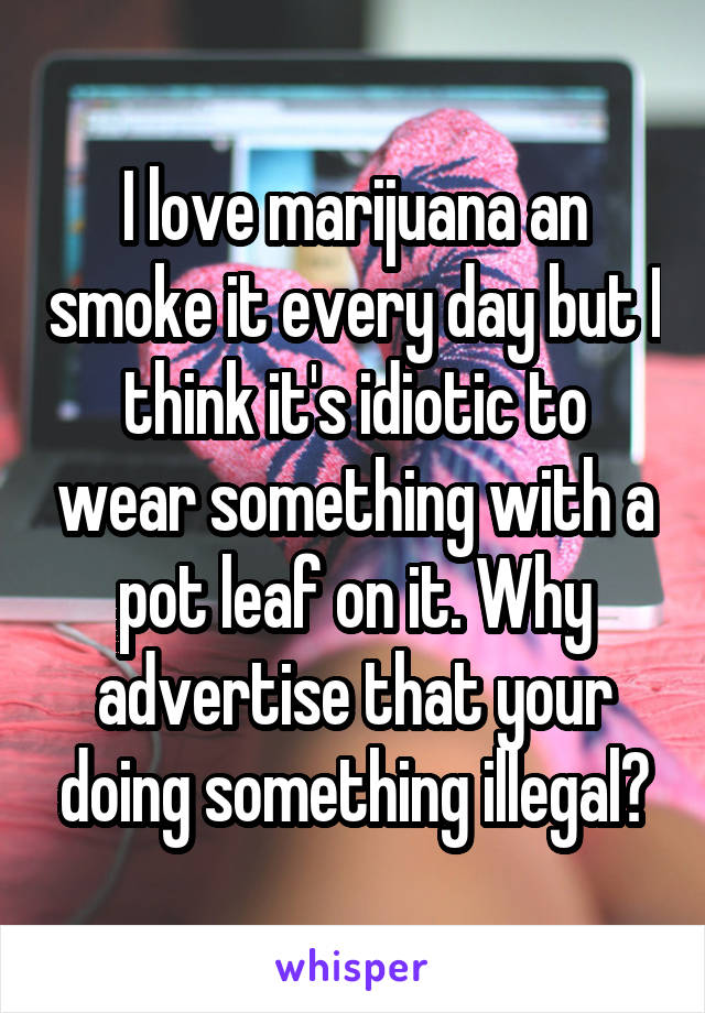I love marijuana an smoke it every day but I think it's idiotic to wear something with a pot leaf on it. Why advertise that your doing something illegal?