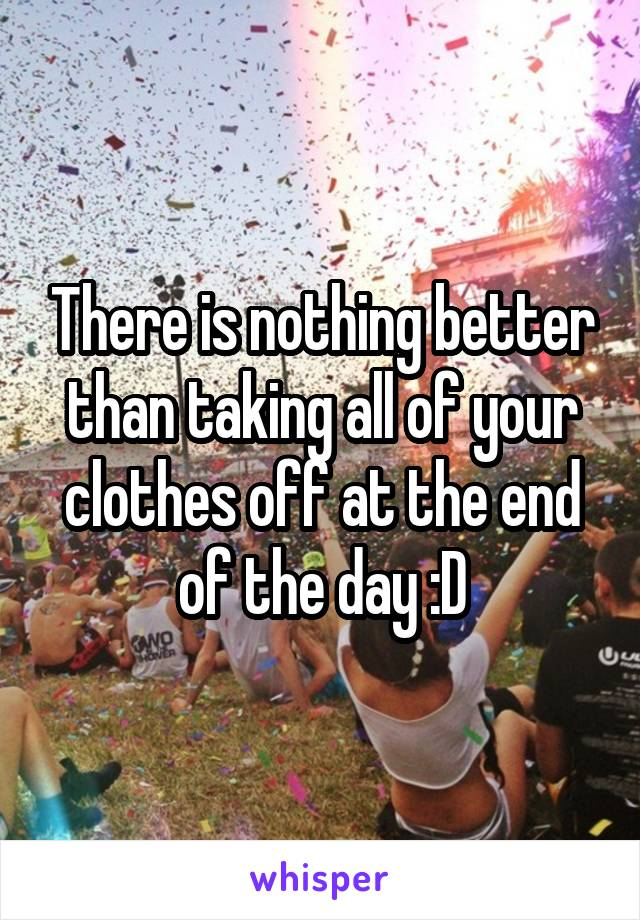 There is nothing better than taking all of your clothes off at the end of the day :D