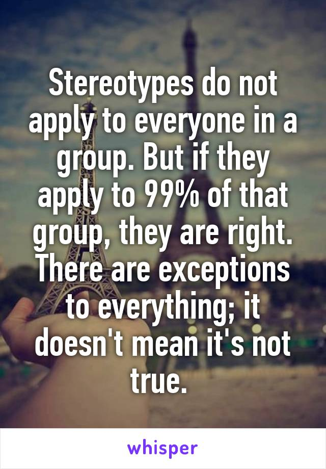 Stereotypes do not apply to everyone in a group. But if they apply to 99% of that group, they are right. There are exceptions to everything; it doesn't mean it's not true.